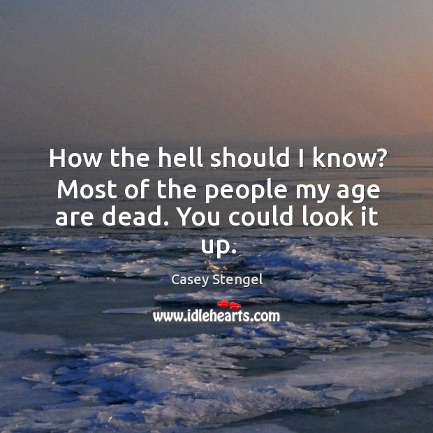 How the hell should I know? most of the people my age are dead. Image