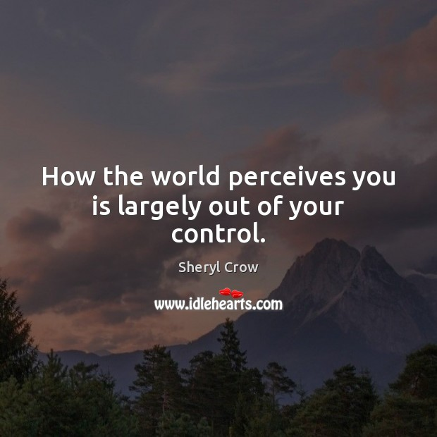 How the world perceives you is largely out of your control. Sheryl Crow Picture Quote