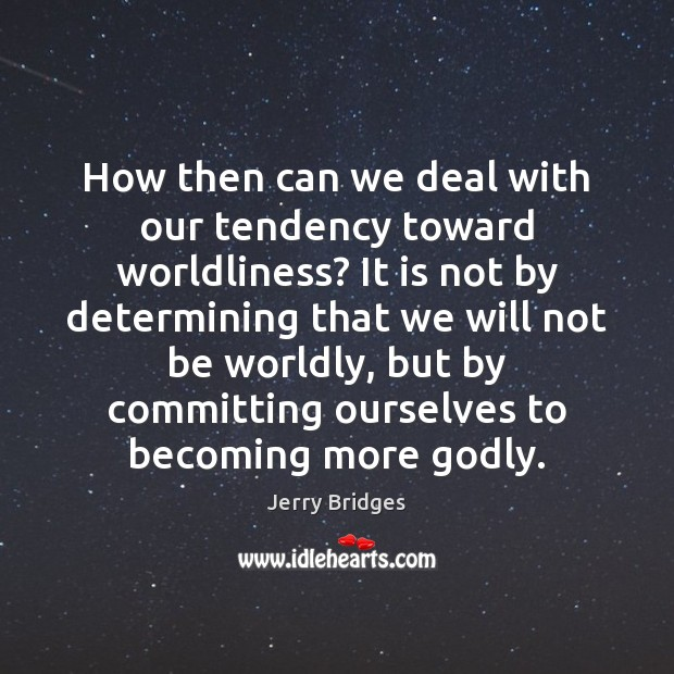 How then can we deal with our tendency toward worldliness? It is Jerry Bridges Picture Quote