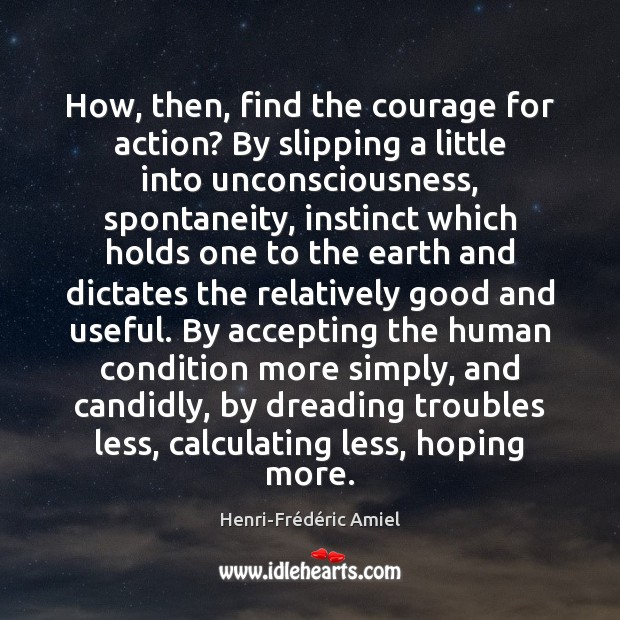 How, then, find the courage for action? By slipping a little into Image
