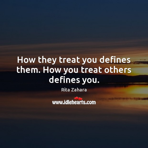 How they treat you defines them. How you treat others defines you. Rita Zahara Picture Quote