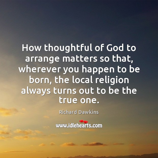 How thoughtful of God to arrange matters so that, wherever you happen Richard Dawkins Picture Quote