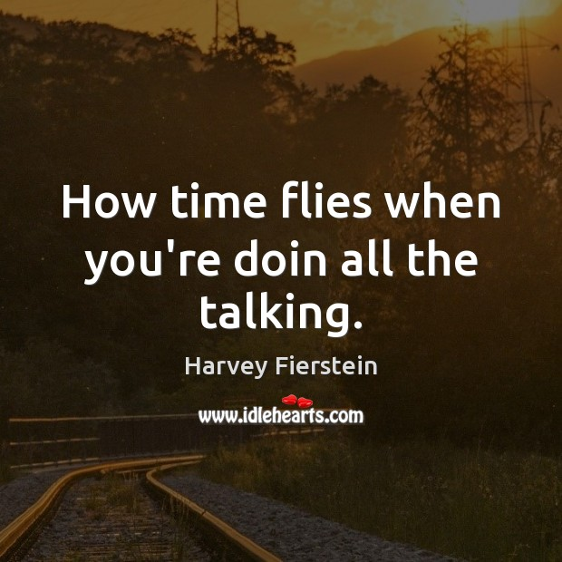 How time flies when you're doin all the talking. Harvey Fierstein Picture Quote