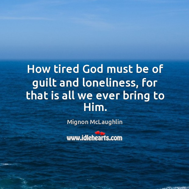 How tired God must be of guilt and loneliness, for that is all we ever bring to Him. Image