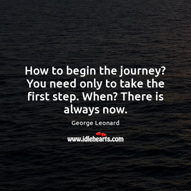 Image, How to begin the journey? You need only to take the first step. When? There is always now.