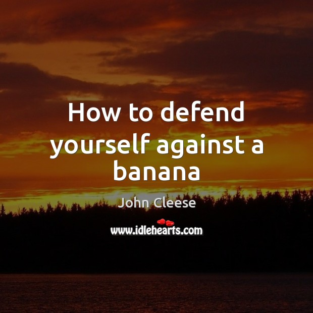 How to defend yourself against a banana John Cleese Picture Quote