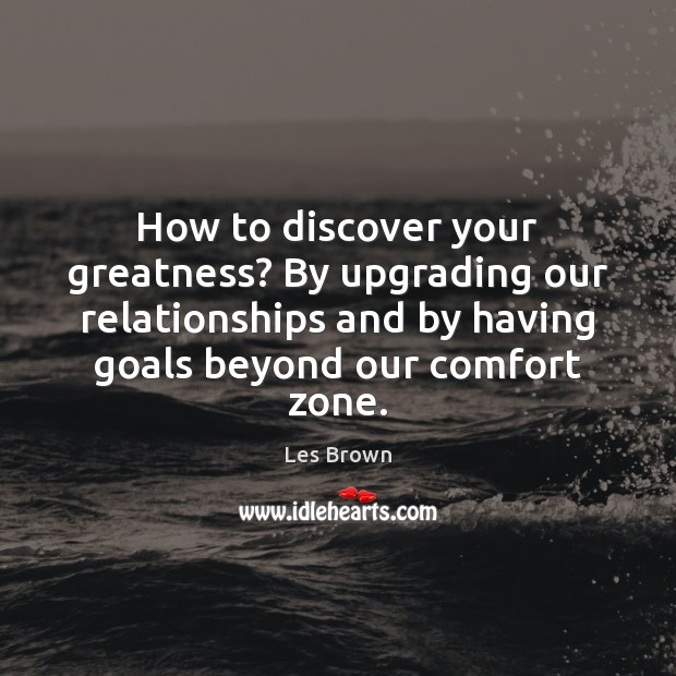 How to discover your greatness? By upgrading our relationships and by having Les Brown Picture Quote