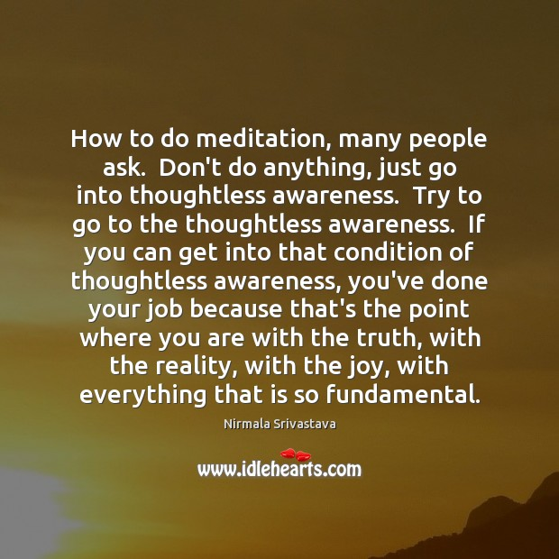 How to do meditation, many people ask.  Don't do anything, just go Nirmala Srivastava Picture Quote