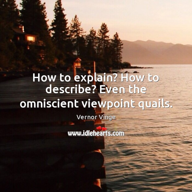 Vernor Vinge Picture Quote image saying: How to explain? How to describe? Even the omniscient viewpoint quails.