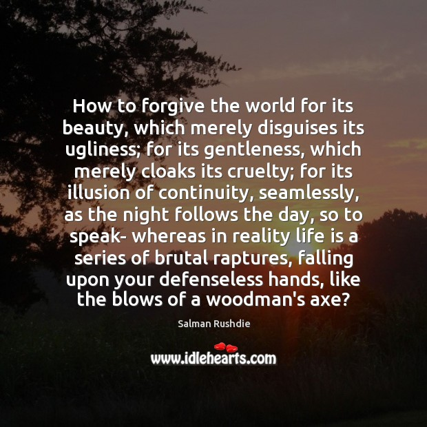 How to forgive the world for its beauty, which merely disguises its Image