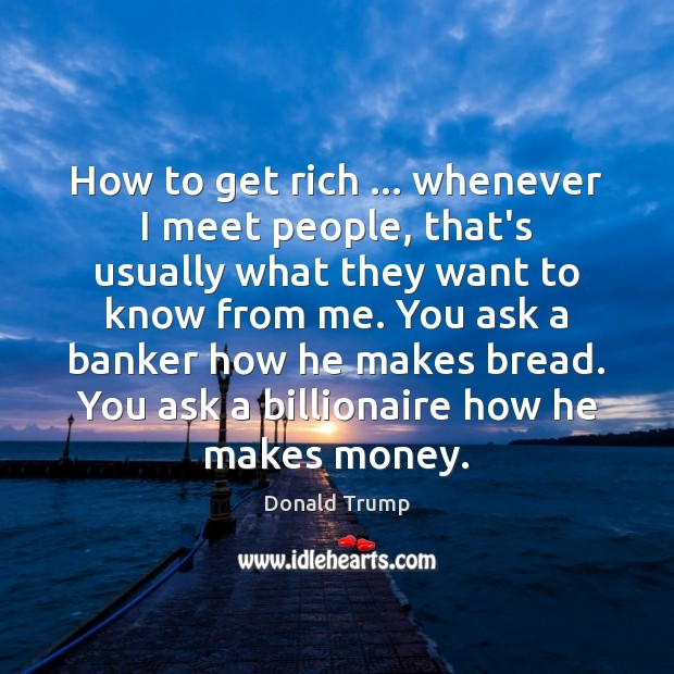 How to get rich … whenever I meet people, that's usually what they Image