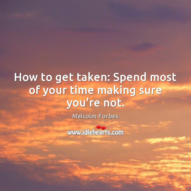 How to get taken: Spend most of your time making sure you're not. Malcolm Forbes Picture Quote