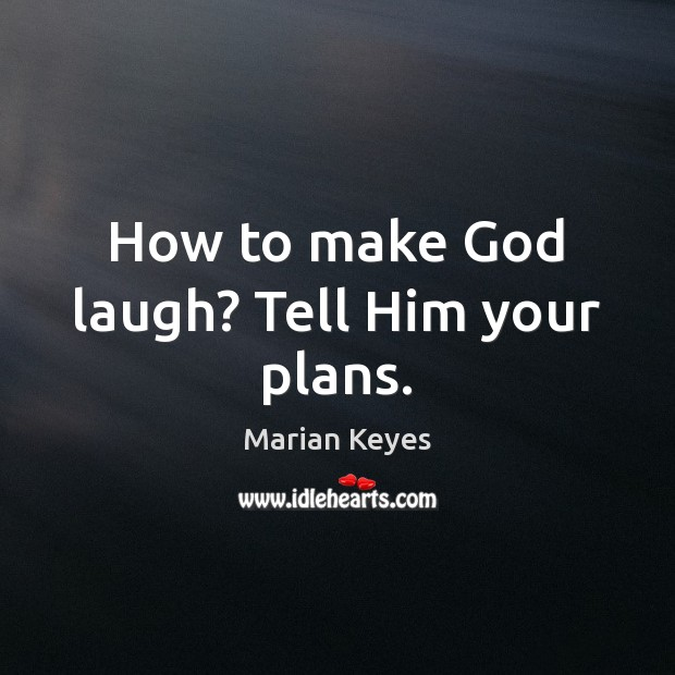 Image, How to make God laugh? Tell Him your plans.