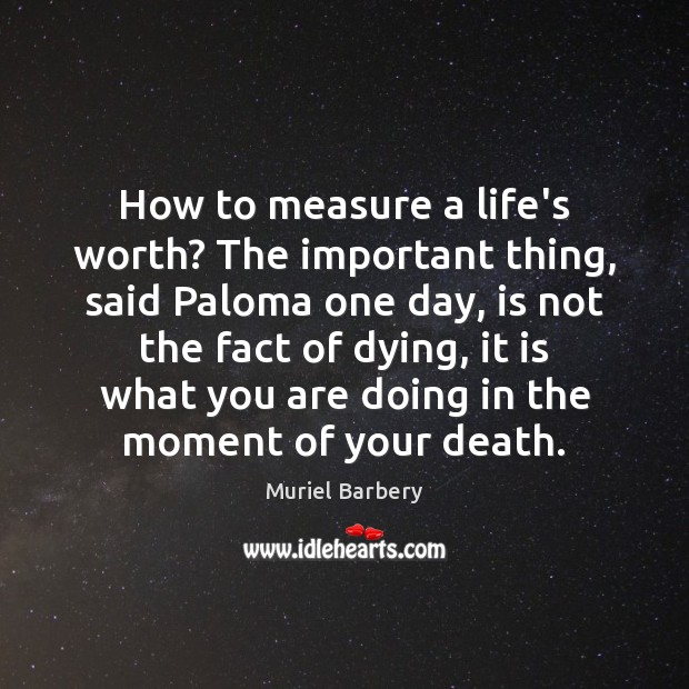 How to measure a life's worth? The important thing, said Paloma one Muriel Barbery Picture Quote