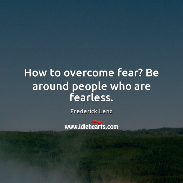 How to overcome fear? Be around people who are fearless. Image