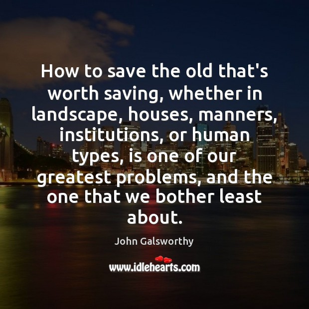 How to save the old that's worth saving, whether in landscape, houses, John Galsworthy Picture Quote