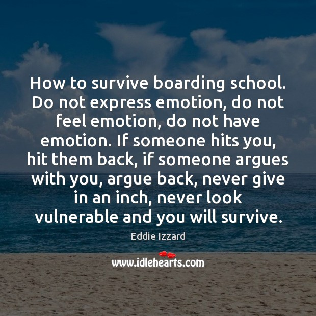 How to survive boarding school. Do not express emotion, do not feel Eddie Izzard Picture Quote