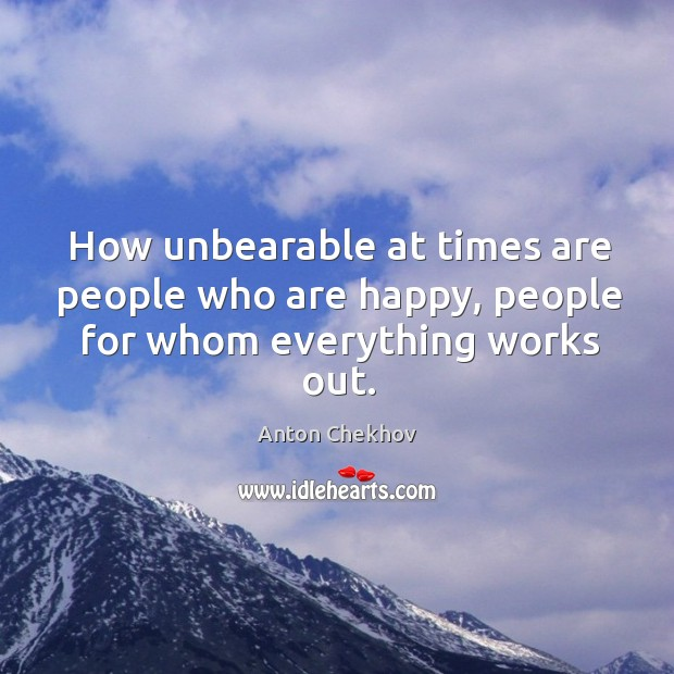 Image, How unbearable at times are people who are happy, people for whom everything works out.