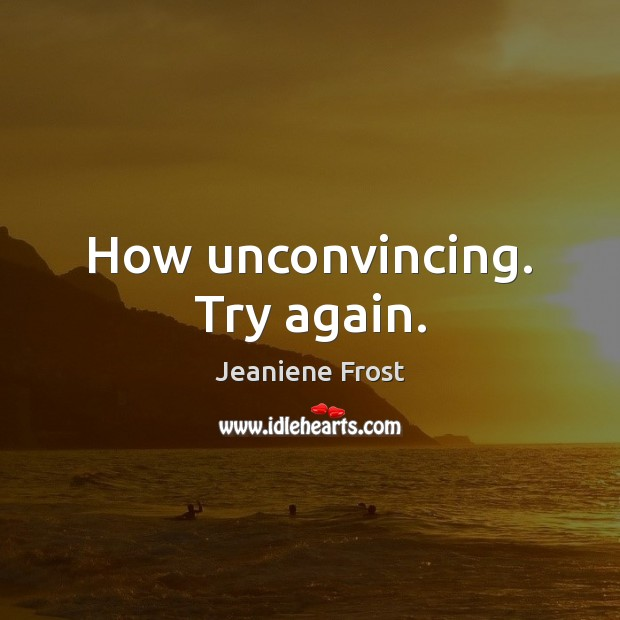 How unconvincing. Try again. Try Again Quotes Image
