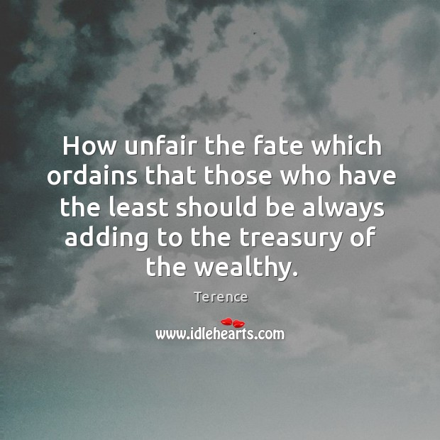 How unfair the fate which ordains that those who have the least should be always adding to the treasury of the wealthy. Terence Picture Quote