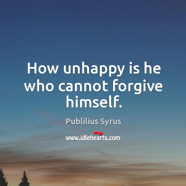 Image, How unhappy is he who cannot forgive himself.