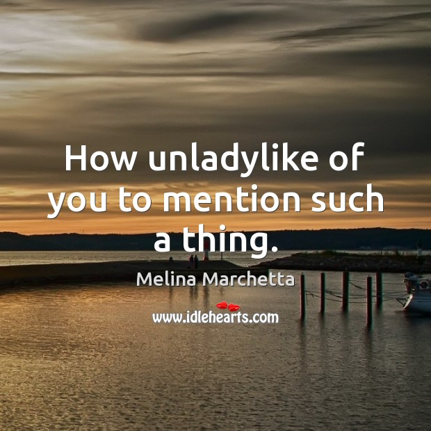 How unladylike of you to mention such a thing. Melina Marchetta Picture Quote