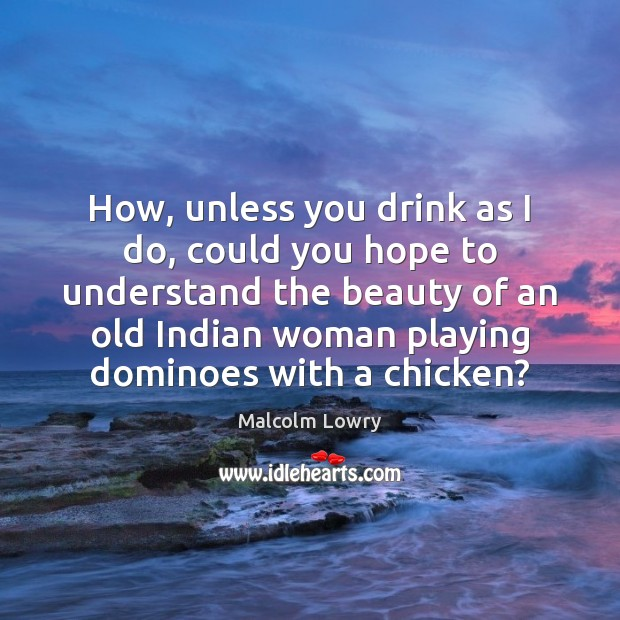How, unless you drink as I do, could you hope to understand Image
