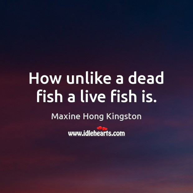 How unlike a dead fish a live fish is. Maxine Hong Kingston Picture Quote