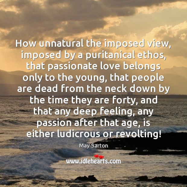 How unnatural the imposed view, imposed by a puritanical ethos, that passionate May Sarton Picture Quote