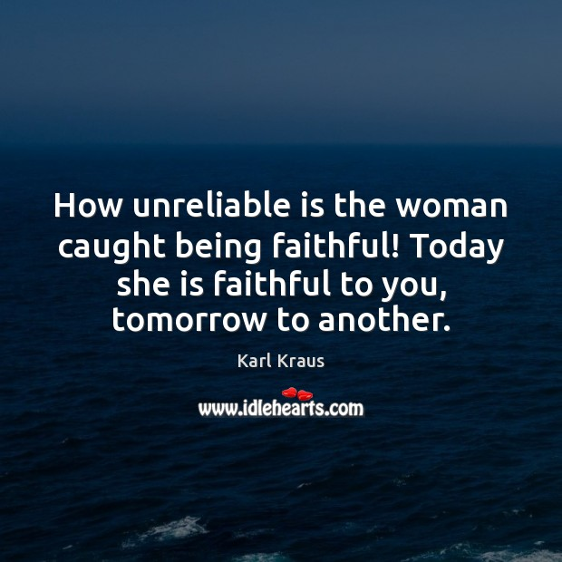 How unreliable is the woman caught being faithful! Today she is faithful Karl Kraus Picture Quote