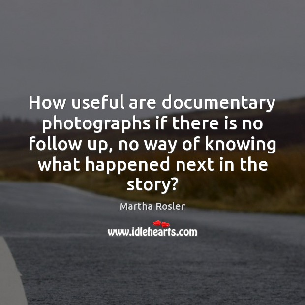 Image, How useful are documentary photographs if there is no follow up, no