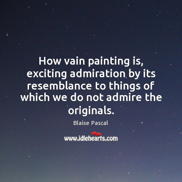 How vain painting is, exciting admiration by its resemblance to things of Blaise Pascal Picture Quote