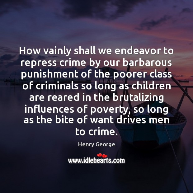 How vainly shall we endeavor to repress crime by our barbarous punishment Henry George Picture Quote