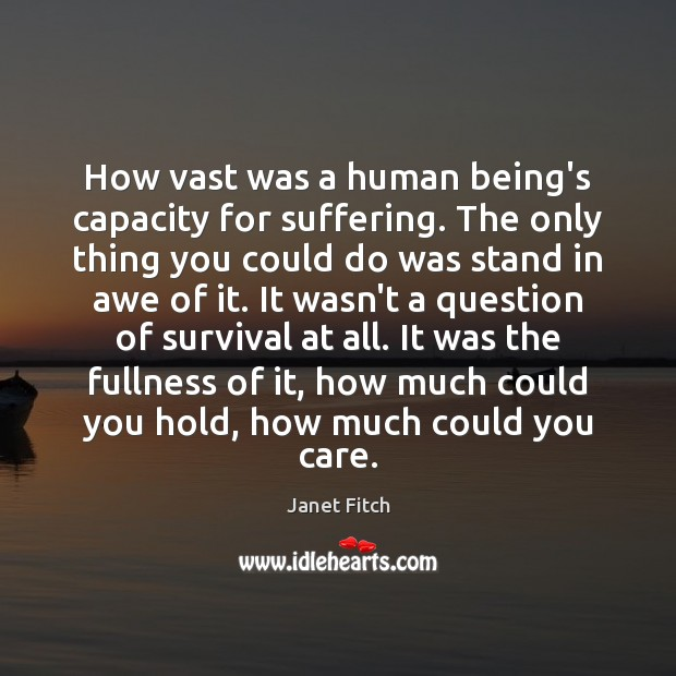 How vast was a human being's capacity for suffering. The only thing Janet Fitch Picture Quote