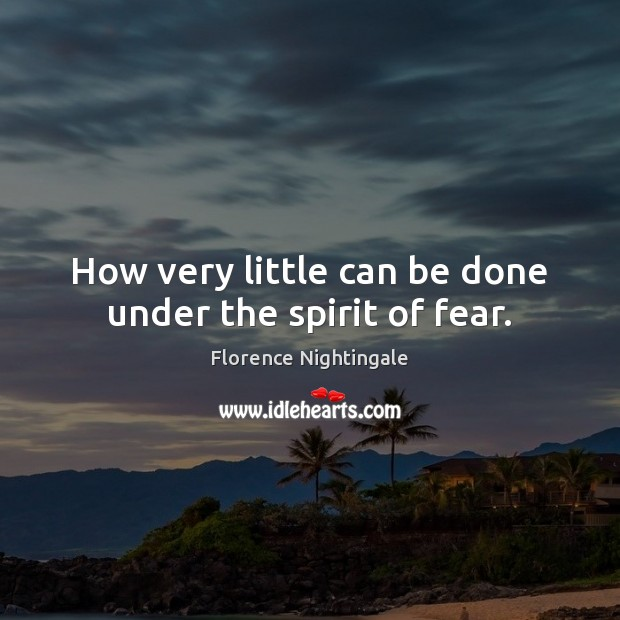 How very little can be done under the spirit of fear. Image