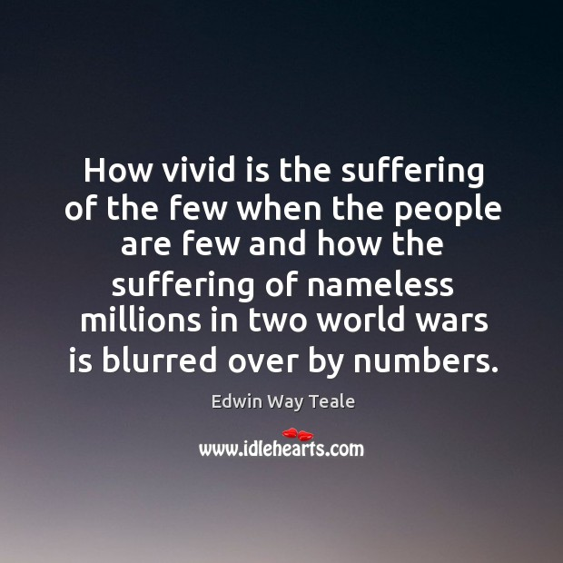 How vivid is the suffering of the few when the people are few and how the suffering of Edwin Way Teale Picture Quote