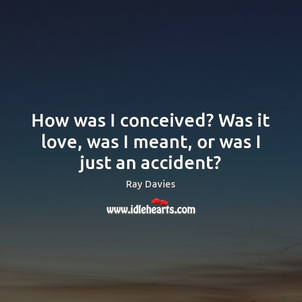 How was I conceived? Was it love, was I meant, or was I just an accident? Ray Davies Picture Quote