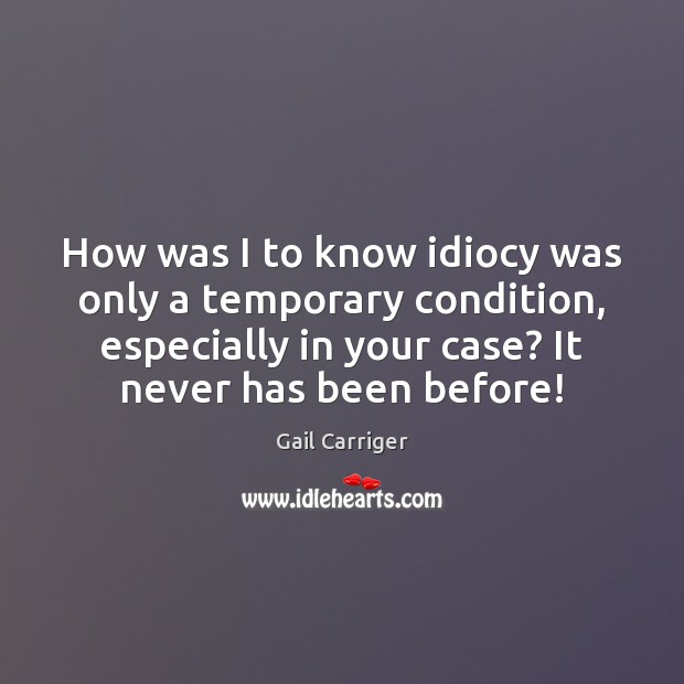 How was I to know idiocy was only a temporary condition, especially Gail Carriger Picture Quote
