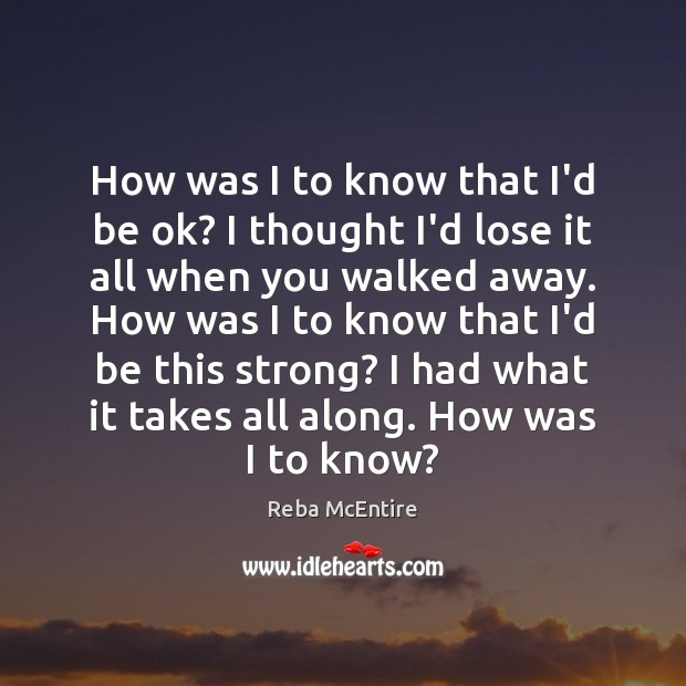 How was I to know that I'd be ok? I thought I'd Reba McEntire Picture Quote