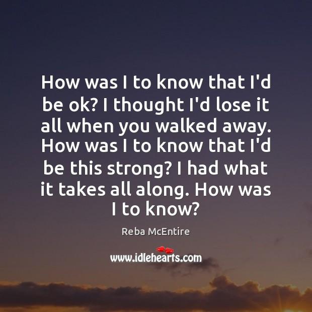 How was I to know that I'd be ok? I thought I'd Reba McEntire Picture Quote