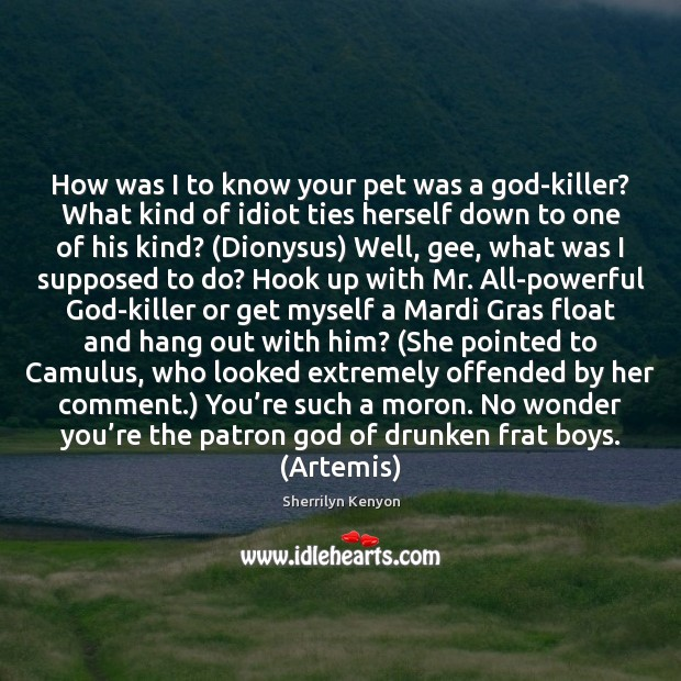 How was I to know your pet was a God-killer? What kind Sherrilyn Kenyon Picture Quote
