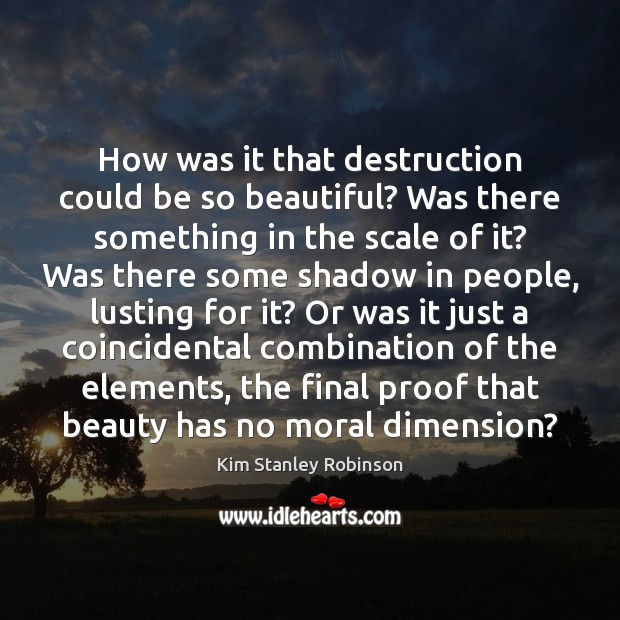 How was it that destruction could be so beautiful? Was there something Kim Stanley Robinson Picture Quote