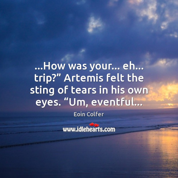 """…How was your… eh… trip?"""" Artemis felt the sting of tears in Eoin Colfer Picture Quote"""