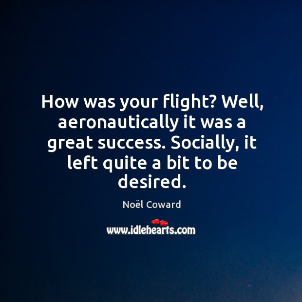 How was your flight? Well, aeronautically it was a great success. Socially, Image