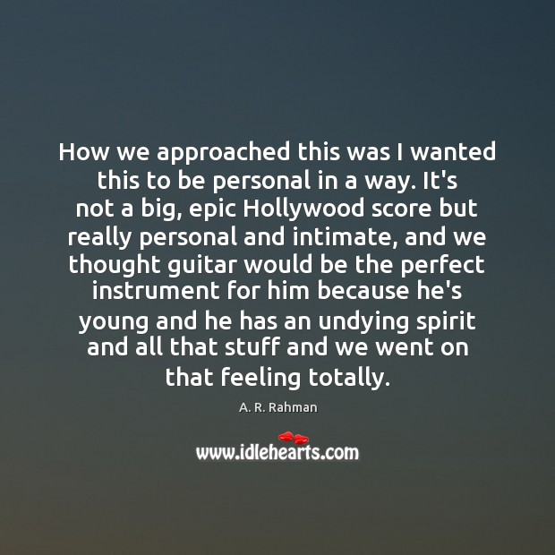 How we approached this was I wanted this to be personal in A. R. Rahman Picture Quote