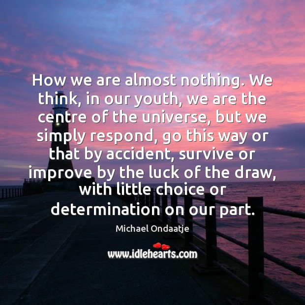 How we are almost nothing. We think, in our youth, we are Michael Ondaatje Picture Quote