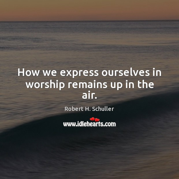 How we express ourselves in worship remains up in the air. Robert H. Schuller Picture Quote