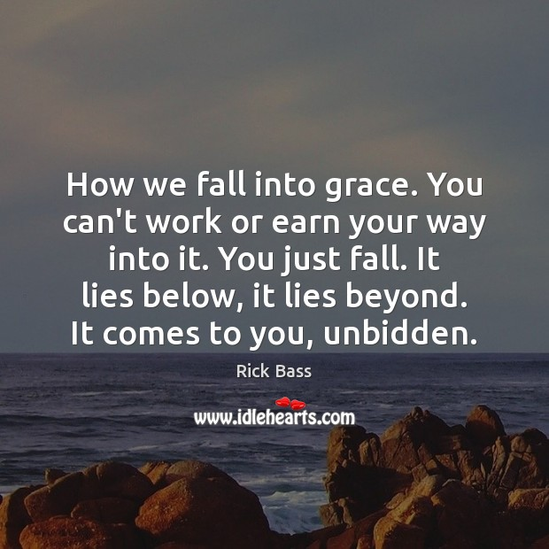 How we fall into grace. You can't work or earn your way Rick Bass Picture Quote