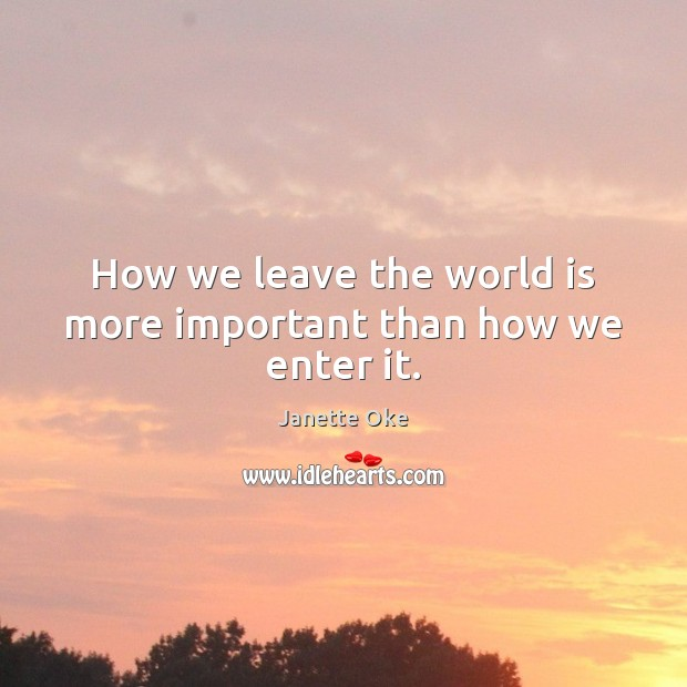 How we leave the world is more important than how we enter it. Janette Oke Picture Quote