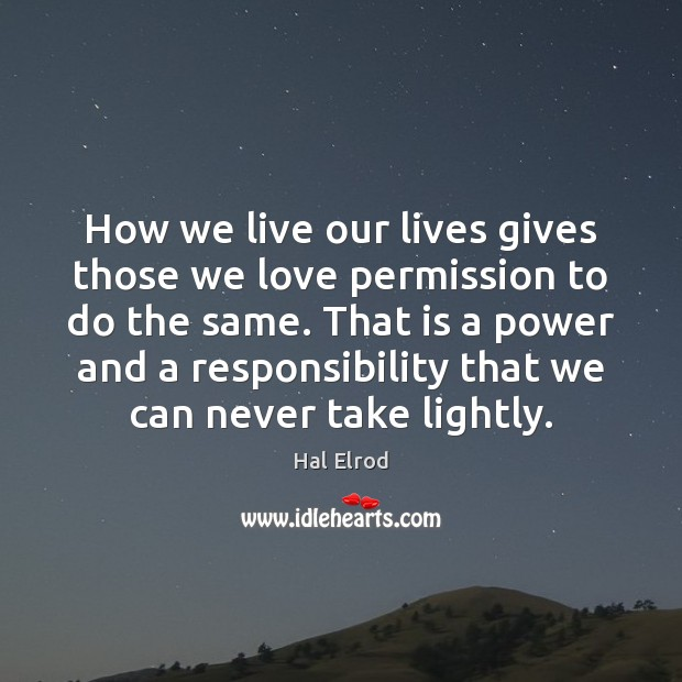 How we live our lives gives those we love permission to do Hal Elrod Picture Quote
